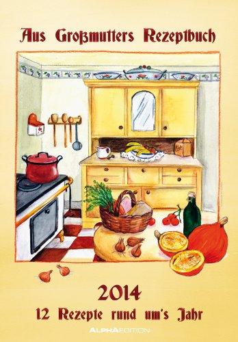 Aus Großmutters Rezeptbuch Bildkalender 2014 mit Rezepten: 12 Rezepte rund ums Jahr