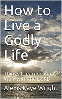 How to Live a Godly Life: Things I Learned in my Walk with the LORD by [Kaye Wright, Alexis]