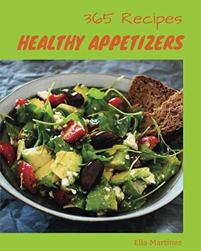 Healthy Appetizers 365: Enjoy 365 Days With Amazing Healthy Appetizer Recipes In Your Own Healthy Appetizer Cookbook! [Gluten Free Appetizers Cookbook, Vegan Appetizer Cookbook] [Book 1] by Ella Martinez