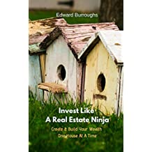Invest Like A Real Estate Ninja: Create & Build Your Wealth One House At A Time