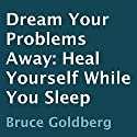 Dream Your Problems Away: Heal Yourself While You Sleep Audiobook by Bruce Goldberg Narrated by Derrick Hardin