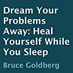 Dream Your Problems Away: Heal Yourself While You Sleep | Bruce Goldberg