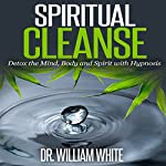 Spiritual Cleanse: Detox the Mind, Body and Spirit with Hypnosis | Dr. William White
