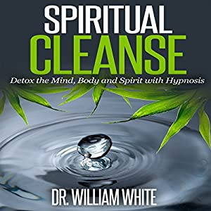 Spiritual Cleanse: Detox the Mind, Body and Spirit with Hypnosis Audiobook