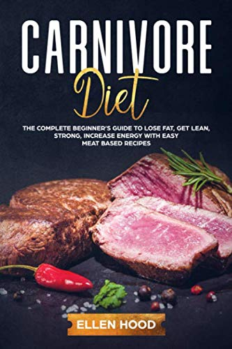 Carnivore Diet: The Complete Beginner's Guide to Lose Fat, Get Lean, Strong, Increase Energy with Easy Meat Based Recipes