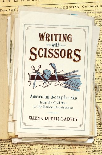 Writing with Scissors: American Scrapbooks from the Civil War to the Harlem Renaissance (Writing Renaissance)