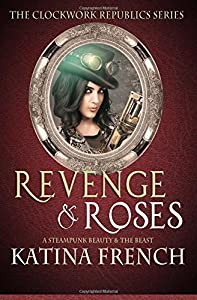 Revenge and Roses: A Steampunk Beauty and the Beast (The Clockwork Republics) (Volume 5)