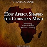 How Africa Shaped the Christian Mind: Rediscovering
