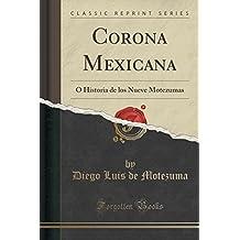 Corona Mexicana: Ó Historia de Los Nueve Motezumas (Classic Reprint)