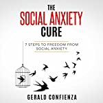 Social Anxiety: The Social Anxiety Cure: 7 Steps to Freedom from Social Anxiety (Social Anxiety, Self Confidence, Shyness, Social Skills, Introvert) | Gerald Confienza