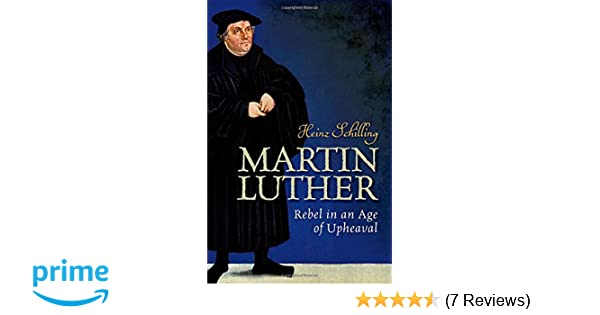 Martin Luther: Rebel in an Age of Upheaval: Heinz Schilling