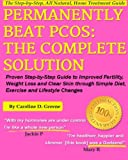 Permanently Beat PCOS, The Complete Solution:: Proven Step-by-Step Polycystic Ovarian Syndrome Guide to Improved Fertility, Weight Loss and Clear Skin ... Changes (Women's Health Expert Series)