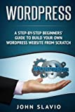 Wordpress: A Step-by-Step Beginners' Guide to Build Your Own WordPress Website from Scratch (Web Design Guide using Wordpress Website Development Techniques) (Volume 1)
