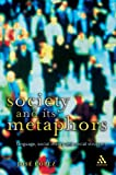 Society and Its Metaphors : Language, Social Theory and Social Structure, Lopez, Jose, 0826463851