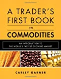 A Trader's First Book on Commodities: An Introduction to The World's Fastest Growing Market, Carley Garner, 0137015453