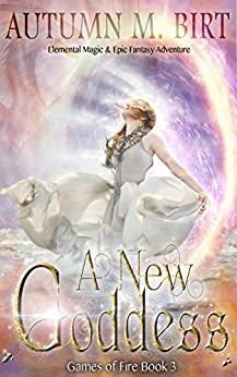 A New Goddess: Elemental Magic & Epic Fantasy Adventure (Games of Fire Book 3) by [Birt, Autumn M.]