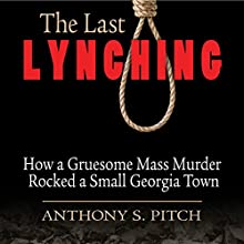 The Last Lynching: How a Gruesome Mass Murder Rocked a Small Georgia Town Audiobook by Anthony S. Pitch Narrated by Brad Sanders, Kevin Stillwell