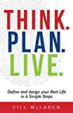 Think. Plan. Live.: Define and Design Your Best Life in 6 Simple Steps