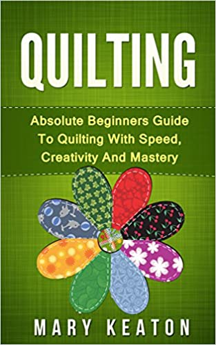 Quilting: Absolute Beginners Guide to Quilting With Speed, Creativity and Mastery (Quilting Mastery, Quilting 101)