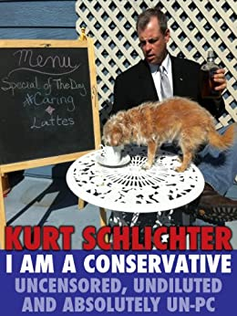 I Am a Conservative: Uncensored, Undiluted and Absolutely Un-PC by [Schlichter, Kurt]