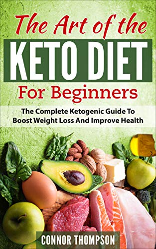 Keto Diet for Beginners: The Art of the Keto Diet for Beginners: The Complete Ketogenic Guide to Boost Weight Loss and Improve Health by Connor Thompson