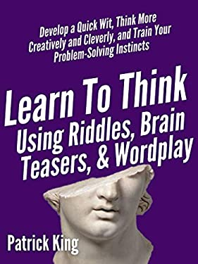 Learn to Think Using Riddles, Brain Teasers, and Wordplay: Develop a Quick Wit, Think More Creatively and Cleverly, and Train your Problem-Solving instincts (Clear Thinking and Fast Action Book 8)