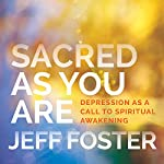 Sacred as You Are: Depression as a Call to Spiritual Awakening | Jeff Foster