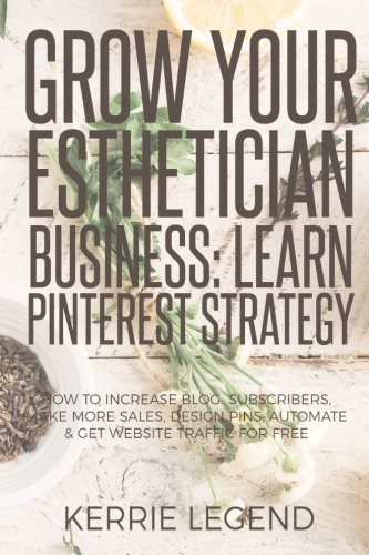 Grow Your Esthetician Business: Learn Pinterest Strategy: How to Increase Blog Subscribers, Make More Sales, Design Pins, Automate & Get Website Traffic for Free