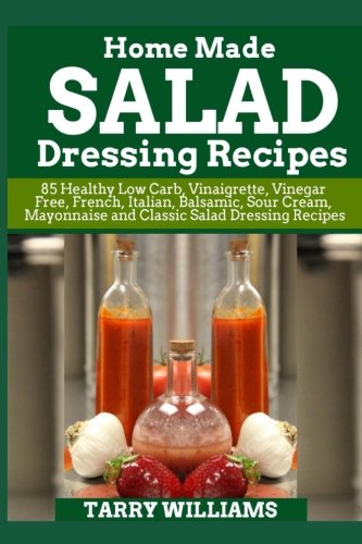 Homemade Salad Dressing Recipe: 85 Healthy Low Carb, Vinaigrette, Vinegar Free, French, Italian, Balsamic, Sour Cream, Mayonnaise and Classic Salad Dressing Recipes by Tarry Williams
