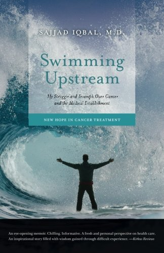 Swimming Upstream: My Struggle and Triumph Over Cancer and the Medical Establishment: New Hope in Cancer Treatment