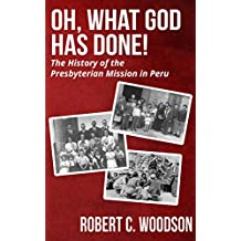 Oh, What God Has Done!: The History of the Presbyterian Mission in Peru
