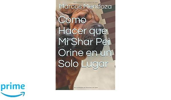 Como Hacer que Mi Shar Pei Orine en un Solo Lugar (Spanish Edition): Marcos Mendoza: 9781983344626: Amazon.com: Books
