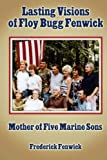 Lasting Visions of Floy Bugg Fenwick: Mother of Five Marine Sons, Frederick Fenwick, 1491242272