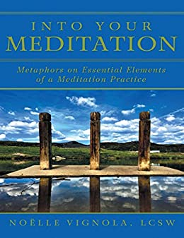 Into Your Meditation: Metaphors On Essential Elements of a Meditation Practice by [Vignola, LCSW, Noëlle]
