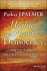 Healing the Heart of Democracy: The Courage to Create a Politics Worthy of the Human Spirit