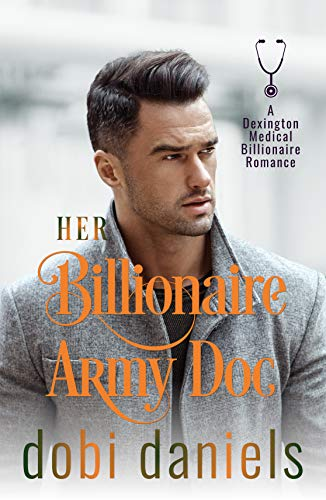 Her Billionaire Army Doc: An enemies-to-lovers arranged marriage medical billionaire romance (Dexington Medical Billionaire Romance Series Book 4) (Four Seasons Of Marriage)