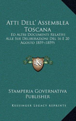 Download Atti Dell' Assemblea Toscana: Ed Altri Documenti Relativi Alle Sue Deliberazioni Del 16 E 20 Agosto 1859 (1859) (Italian Edition) PDF