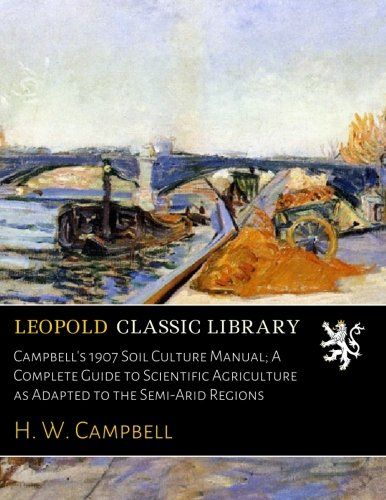 Campbell's 1907 Soil Culture Manual; A Complete Guide to Scientific Agriculture as Adapted to the Semi-Arid Regions ebook
