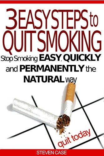 3 EASY STEPS TO QUIT SMOKING: Stop Smoking Easy, Quickly And Permanently The Natural Way by [Case, Steven]