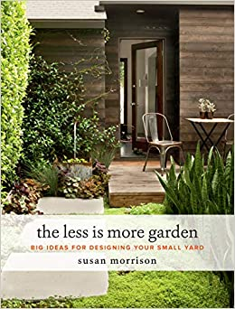 The Less Is More Garden Big Ideas For Designing Your Small Yard Morrison Susan 9781604697919 Amazon Com Books