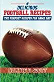 Delicious Football Recipes: The perfect recipes for tailgating or your football party