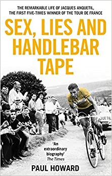 Sex, Lies and Handlebar Tape: The Remarkable Life of Jacques Anquetil, the First Five-Times Winner of the Tour de France by Paul Howard (2015-07-02)