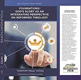 Foundations: God's Glory as an Integrating Perspective on Reformed Theology (Be Thou My Vision Book 1)