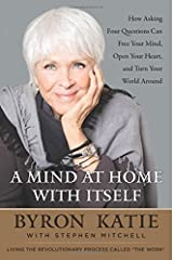 A Mind at Home with Itself: How Asking Four Questions Can Free Your Mind, Open Your Heart, and Turn Your World Around Hardcover