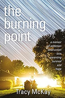 The Burning Point: A Memoir of Addiction, Destruction, Love, Parenting, Survival, and Hope by [McKay, Tracy]