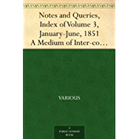 Notes and Queries, Index of Volume 3, January-June, 1851 A Medium of Inter-communication for Literary Men, Artists,Antiquaries, Genealogists, etc.