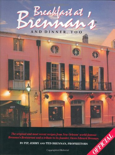 Breakfast At Brennan's And Dinner, Too: The original and most recent recipes from New Orleans' world-famous Brennan's Restaurant and a tribute to its founder, Owen Edward Brennan by Pip Brennan, Jimmy Brennan, Ted Brennan
