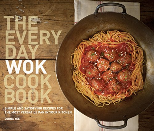 The Everyday Wok Cookbook: Simple and Satisfying Recipes for the Most Versatile Pan in Your Kitchen by Lorna Yee