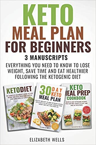 Keto Meal Plan For Beginners: 3 Manuscripts - Everything You Need To Know To Lose Weight, Save Time And Eat Healthier Following The Ketogenic Diet