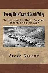 Twenty Mule Team of Death Valley: Tales of White Gold, Parched Desert, and Iron Men